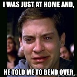crying peter parker - I was just At home and,  He told me to bend over