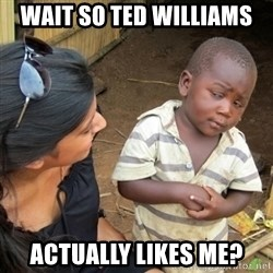 Skeptical 3rd World Kid - WAIT SO TED WILLIAMS ACTUALLY LIKES ME?