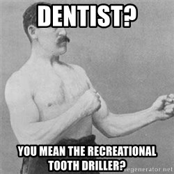 overly manlyman - Dentist? You mean the recreational tooth driller?