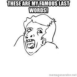 genius rage meme - these are my famous last words!