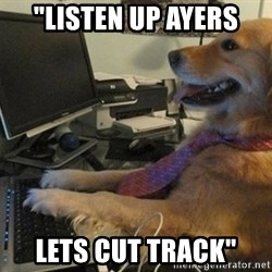 """I have no idea what I'm doing - Dog with Tie - """"Listen up ayers Lets cut track"""""""
