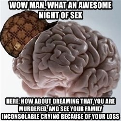 Scumbag Brain - wow man, what an awesome night of sex HERE, HOW ABOUT DREAMING that YOU ARE MURDERED, AND SEE YOUR FAMILY INCONSOLABLE CRYING BECAUSE OF YOUR LOSS