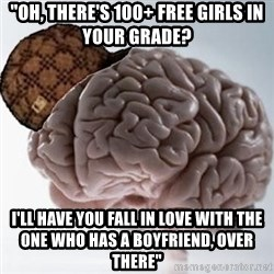 """Scumbag Brain - """"Oh, there's 100+ free girls in your grade? i'll have you fall in love with the one who has a boyfriend, over there"""""""
