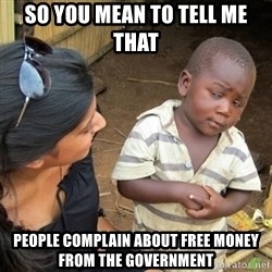 Skeptical 3rd World Kid - So you mean to tell me that people complain about free money from the government