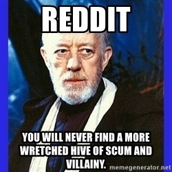Obi Wan Kenobi  - REddit You will never find a more wretched hive of scum and villainy.