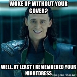creepy smile loki - Woke up without your cover? well, at least i remembered your nightdress