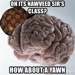 Scumbag Brain - oh its nawveed sir's class? how about a yawn