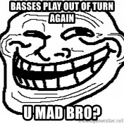 You Mad Bro - basses play out of turn again u mad bro?