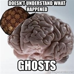 Scumbag Brain - Doesn't understand what happened ghosts
