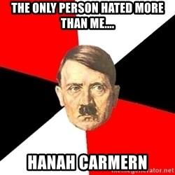 Advice Hitler - THE ONLY PERSON HATED MORE THAN ME.... HANAH CARMERN