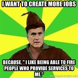 """RomneyHood - I want to create more jobs Because, """" I like being able to fire people who provide services to me."""""""