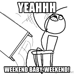 Desk Flip Rage Guy - yeahhh Weekend Baby, Weekend!