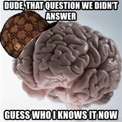 Scumbag Brain - dude, that question we didn't answer  guess who I knows it now