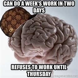 Scumbag Brain - can do a week's work in tw0 days refuses to work until Thursday