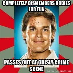 DEXTER MORGAN  - completely dismembers bodies for fun passes out at grisly crime scene
