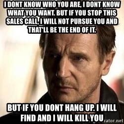 Liam Neeson meme - i dont know who you are, I dont know what you want. but if you stop this sales call, i will not pursue you and that'll be the end of it. but if you dont hang up. i will find and i will kill you