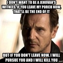Liam Neeson meme - I DON'T WANT TO BE A JEHOVAH'S WITNEES. IF YOU LEAVE MY PORCH NOW, THAT'LL BE THE END OF IT BUT IF YOU DON'T LEAVE NOW, I WILL PURSUE YOU AND I WILL KILL YOU