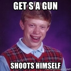 Bad Luck Brian - GET S A GUN SHOOTS HIMSELF
