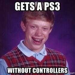 Bad Luck Brian - GETS A PS3 WITHOUT CONTROLLERS