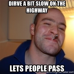 Good Guy Greg - Dirve a bit slow on the highway Lets people pass