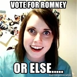 Overly Attached Girlfriend 2 - VOTE FOR ROMNEY OR ELSE.....