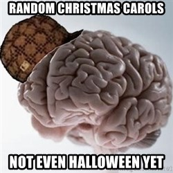 Scumbag Brain - random christmas carols not even halloween yet
