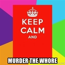 Keep calm and -  murder the whore