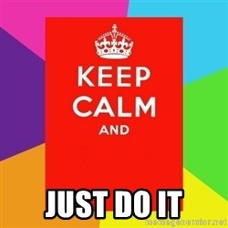 Keep calm and - just do it