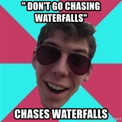 "Hypocrite Gordon - "" DON'T GO CHASING WATERFALLS""  CHASES WATERFALLS"