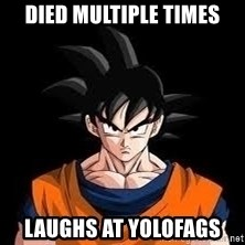 goku - died multiple times laughs at yolofags