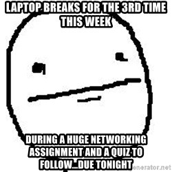 Poker Face Guy - Laptop breaks for the 3rd time this week during a huge networking assignment and a quiz to follow...due tonight
