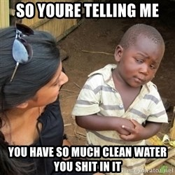 Skeptical 3rd World Kid - So youre telling me you have so much clean water you shit in it