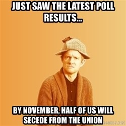 TIPICAL ABSURD - Just saw the latest poll results... by november, half of us will secede from the union