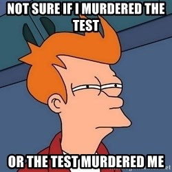 Futurama Fry - Not sure if I murdered the test or the test murdered me