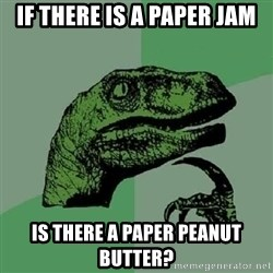 Philosoraptor - if there is a paper jam is there a paper peanut butter?