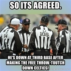 NFL Ref Meeting - So its agreed.  He's down at thIrd basE after makiNg the free throw. Toutch down celtics!