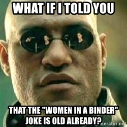 "What If I Told You - what if i told you that the ""women in a binder"" joke is old already?"