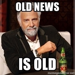 The Most Interesting Man In The World - OLD NEWS  IS OLD