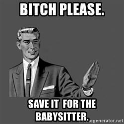 Grammar Guy - BITCH PLEASE. SAVE IT  FOR THE BABYSITTER.