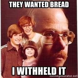 Vengeance Dad - they wanted bread i withheld it