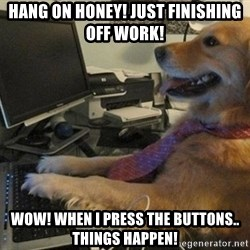 I have no idea what I'm doing - Dog with Tie - HANG ON HONEY! JUST FINISHING OFF WORK! WOW! WHEN I PRESS THE BUTTONS.. THINGS HAPPEN!