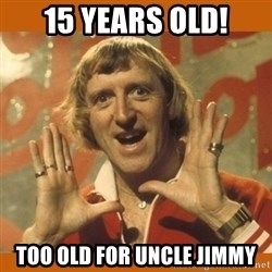 Jimmy Saville Fucking Kids - 15 years old! Too old for uncle jimmy