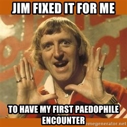 Jimmy Saville Fucking Kids - jim fixed it for me to have my first paedopHile encounter