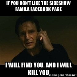liam neeson taken - iF YOU DON'T LIKE THE SIDESHOW FAMILA FACEBOOK PAGE I WILL FIND YOU, AND I WILL KILL YOU