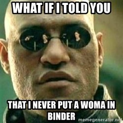 What If I Told You - What if i told you that i never put a woma in binder