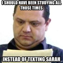 dubious history teacher - I SHOULD HAVE BEEN STUDYING ALL THOSE TIMES INSTEAD OF TEXTING SARAH