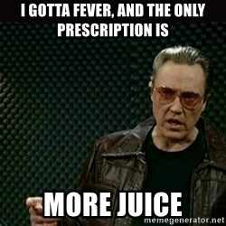 I got a fever - I Gotta fever, and the only prescription is MORE JUICE