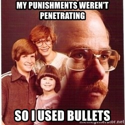 Vengeance Dad - my punishments weren't penetrating so i used bullets