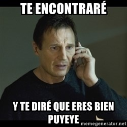 I will Find You Meme - Te encontraré y te diré que eres bien puyeye