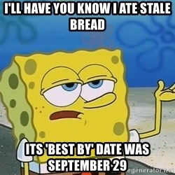 I'll have you know Spongebob - I'll have you know I ate stale bread its 'best by' date was September 29